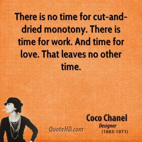 Coco Chanel - There is no time for cut-and-dried monotony. There is time for work. And time for love. That leaves no other time.