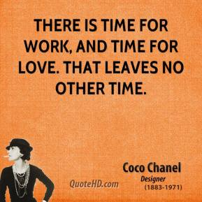 Coco Chanel - There is time for work, and time for love. That leaves no other time.