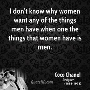 Coco Chanel - I don't know why women want any of the things men have when one the things that women have is men.
