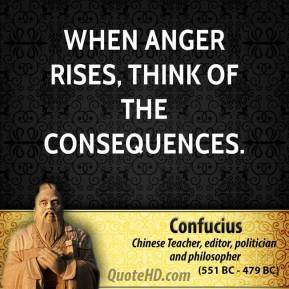 Confucius - When anger rises, think of the consequences.