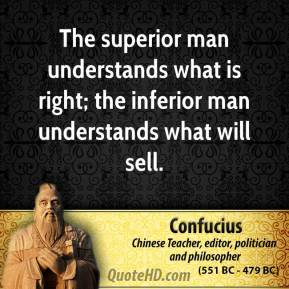 Confucius - The superior man understands what is right; the inferior man understands what will sell.