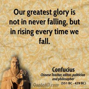 Confucius - Our greatest glory is not in never falling, but in rising every time we fall.