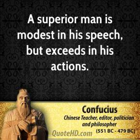 Confucius - A superior man is modest in his speech, but exceeds in his actions.