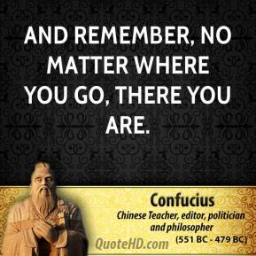 Confucius - And remember, no matter where you go, there you are.