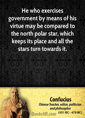Confucius - He who exercises government by means of his virtue may be compared to the north polar star, which keeps its place and all the stars turn towards it.