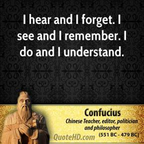 Confucius - I hear and I forget. I see and I remember. I do and I understand.