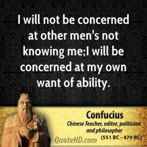 Confucius - I will not be concerned at other men's not knowing me;I will be concerned at my own want of ability.