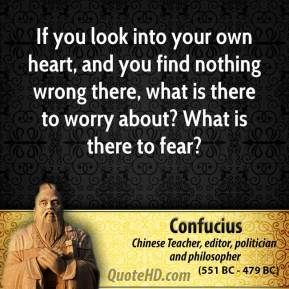 Confucius - If you look into your own heart, and you find nothing wrong there, what is there to worry about? What is there to fear?