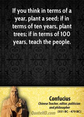 Confucius - If you think in terms of a year, plant a seed; if in terms of ten years, plant trees; if in terms of 100 years, teach the people.