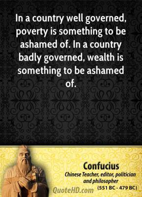 Confucius - In a country well governed, poverty is something to be ashamed of. In a country badly governed, wealth is something to be ashamed of.