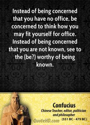 Confucius - Instead of being concerned that you have no office, be concerned to think how you may fit yourself for office. Instead of being concerned that you are not known, see to the (be?) worthy of being known.