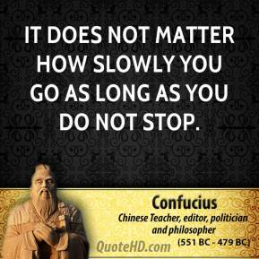 Confucius - It does not matter how slowly you go as long as you do not stop.