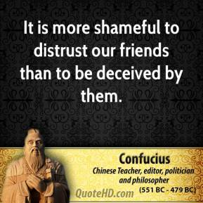 Confucius - It is more shameful to distrust our friends than to be deceived by them.
