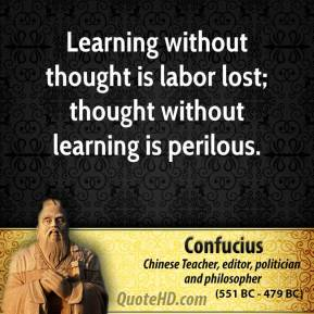 Confucius - Learning without thought is labor lost; thought without learning is perilous.