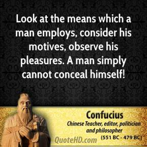 Confucius - Look at the means which a man employs, consider his motives, observe his pleasures. A man simply cannot conceal himself!