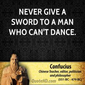 Confucius - Never give a sword to a man who can't dance.