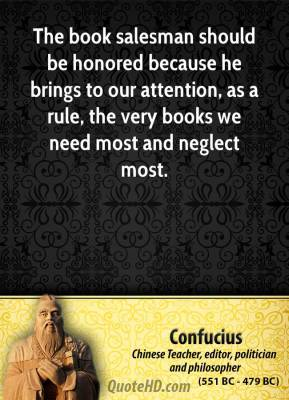 Confucius - The book salesman should be honored because he brings to our attention, as a rule, the very books we need most and neglect most.