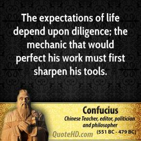 Confucius - The expectations of life depend upon diligence; the mechanic that would perfect his work must first sharpen his tools.