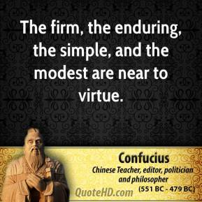 Confucius - The firm, the enduring, the simple, and the modest are near to virtue.