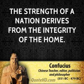 Confucius - The strength of a nation derives from the integrity of the home.