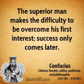 Confucius - The superior man makes the difficulty to be overcome his first interest; success only comes later.