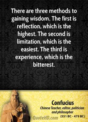 Confucius - There are three methods to gaining wisdom. The first is reflection, which is the highest. The second is limitation, which is the easiest. The third is experience, which is the bitterest.