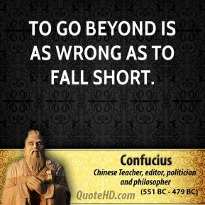 Confucius - To go beyond is as wrong as to fall short.