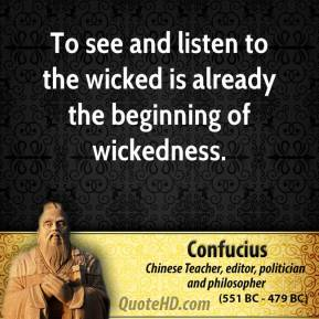 To see and listen to the wicked is already the beginning of wickedness.