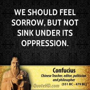 Confucius - We should feel sorrow, but not sink under its oppression.