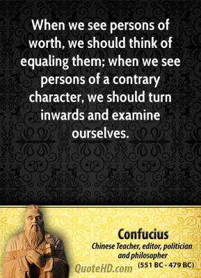Confucius - When we see persons of worth, we should think of equaling them; when we see persons of a contrary character, we should turn inwards and examine ourselves.
