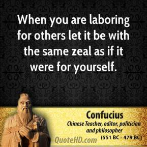 Confucius - When you are laboring for others let it be with the same zeal as if it were for yourself.