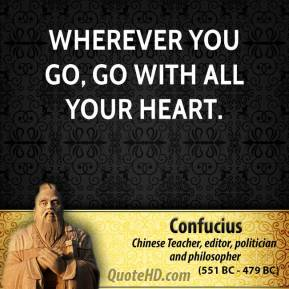 Confucius - Wherever you go, go with all your heart.