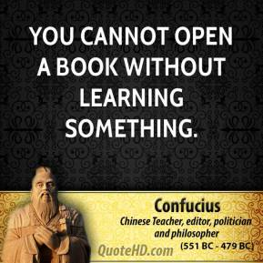 Confucius - You cannot open a book without learning something.