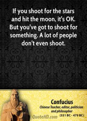 Confucius - If you shoot for the stars and hit the moon, it's OK. But you've got to shoot for something. A lot of people don't even shoot.