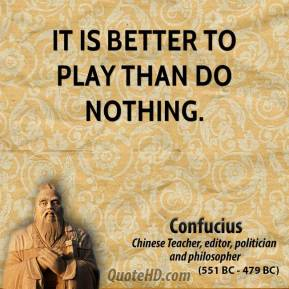 It is better to play than do nothing.