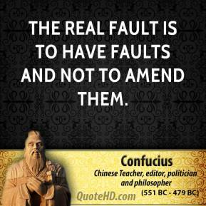 Confucius - The real fault is to have faults and not to amend them.