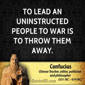 Confucius - To lead an uninstructed people to war is to throw them away.