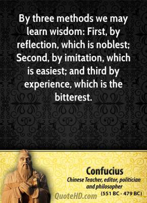 Confucius - By three methods we may learn wisdom: First, by reflection, which is noblest; Second, by imitation, which is easiest; and third by experience, which is the bitterest.