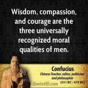 Confucius - Wisdom, compassion, and courage are the three universally recognized moral qualities of men.