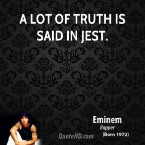 Eminem - A lot of truth is said in jest.