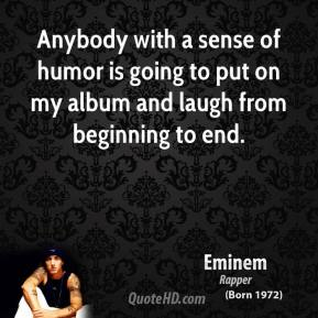 Eminem - Anybody with a sense of humor is going to put on my album and laugh from beginning to end.