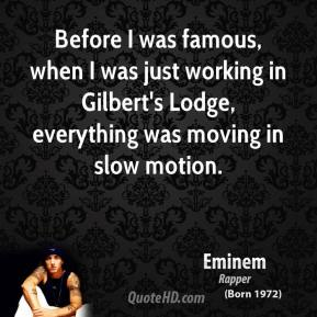 Eminem - Before I was famous, when I was just working in Gilbert's Lodge, everything was moving in slow motion.