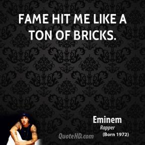 Eminem - Fame hit me like a ton of bricks.