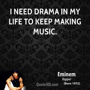 Eminem - I need drama in my life to keep making music.
