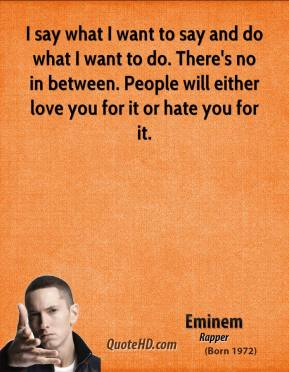 Eminem - I say what I want to say and do what I want to do. There's no in between. People will either love you for it or hate you for it.