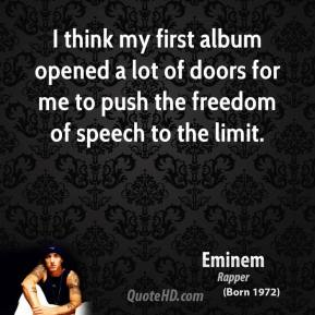 Eminem - I think my first album opened a lot of doors for me to push the freedom of speech to the limit.