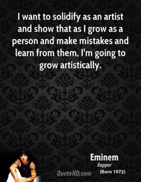 Eminem - I want to solidify as an artist and show that as I grow as a person and make mistakes and learn from them, I'm going to grow artistically.