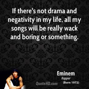 Eminem - If there's not drama and negativity in my life, all my songs will be really wack and boring or something.
