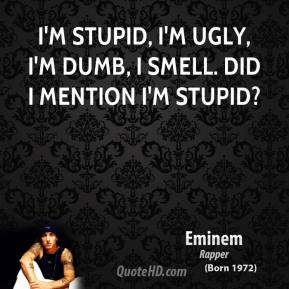 Eminem - I'm stupid, I'm ugly, I'm dumb, I smell. Did I mention I'm stupid?