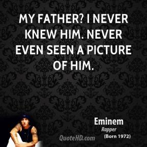 Eminem - My father? I never knew him. Never even seen a picture of him.